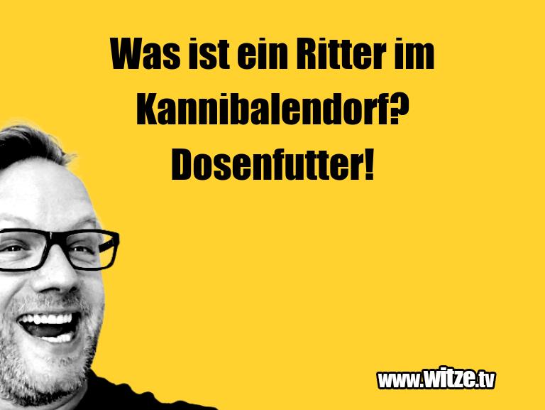 Krönung der Witze… Was ist ein Ritter im Kannibalendorf? Dosenfutter!…