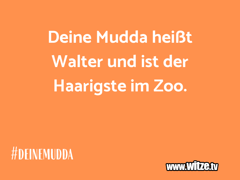 Nur Unsinn… Deine Mudda heißt Walter und ist der Haarigste im …