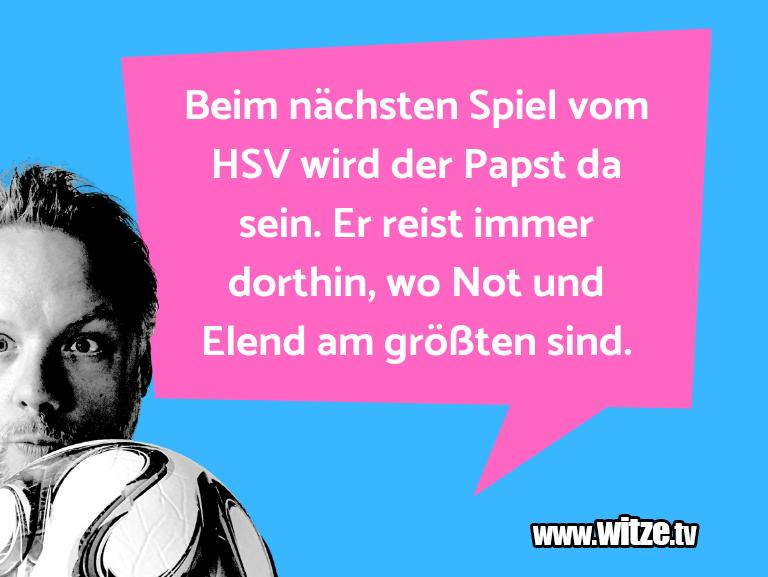 Hammer Gag… Beim nächsten Spiel vom HSV wird der Papst da sein…