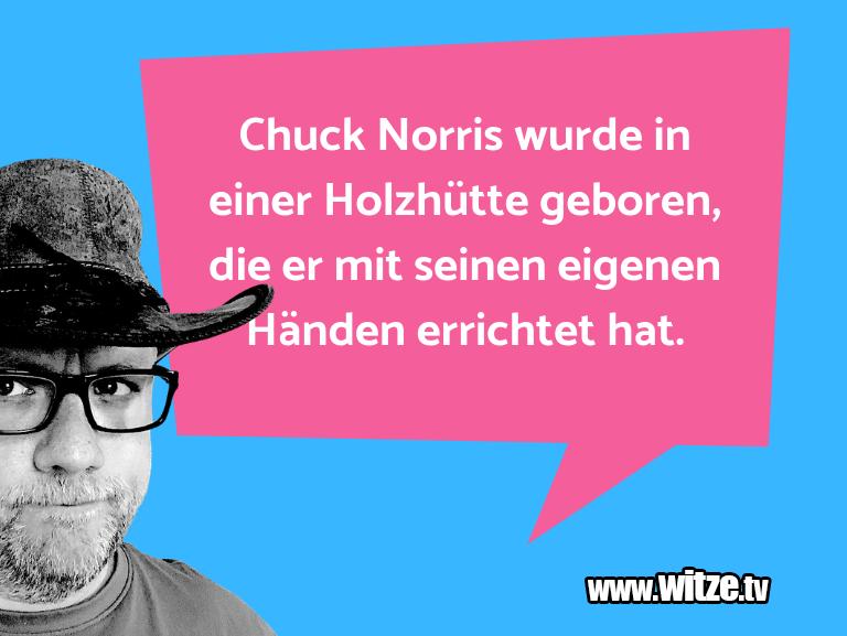 Mehr Schabernack über...Chuck Norris wurde in einer Holzhütte geboren, die…