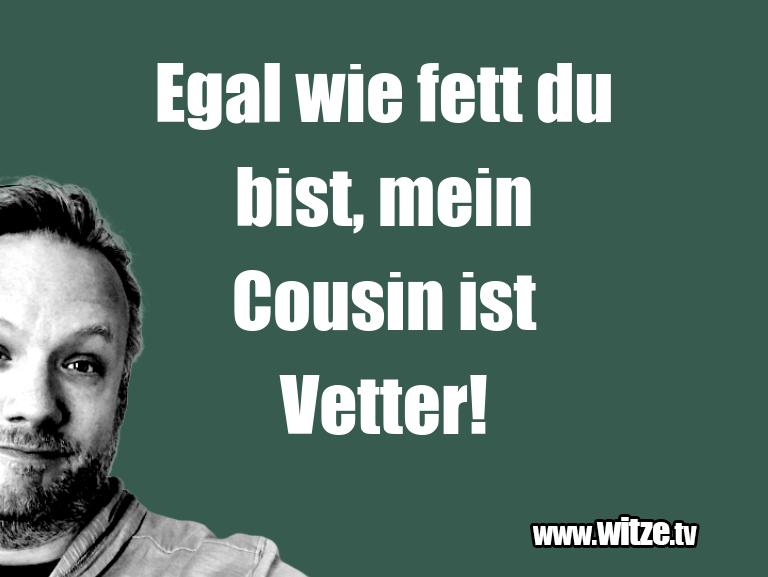 Ein Wortwitz über… Egal wie fett du bist, mein Cousin ist Vetter!…