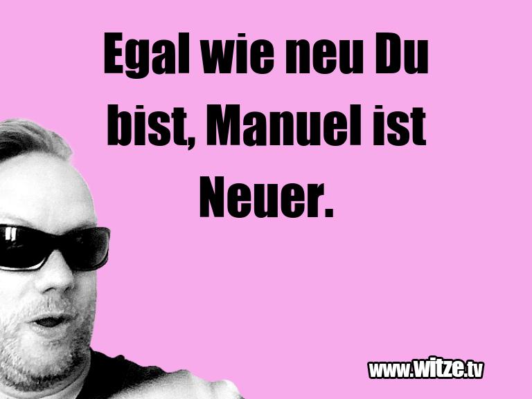 Nur Unsinn… Egal wie neu Du bist, Manuel ist Neuer.…