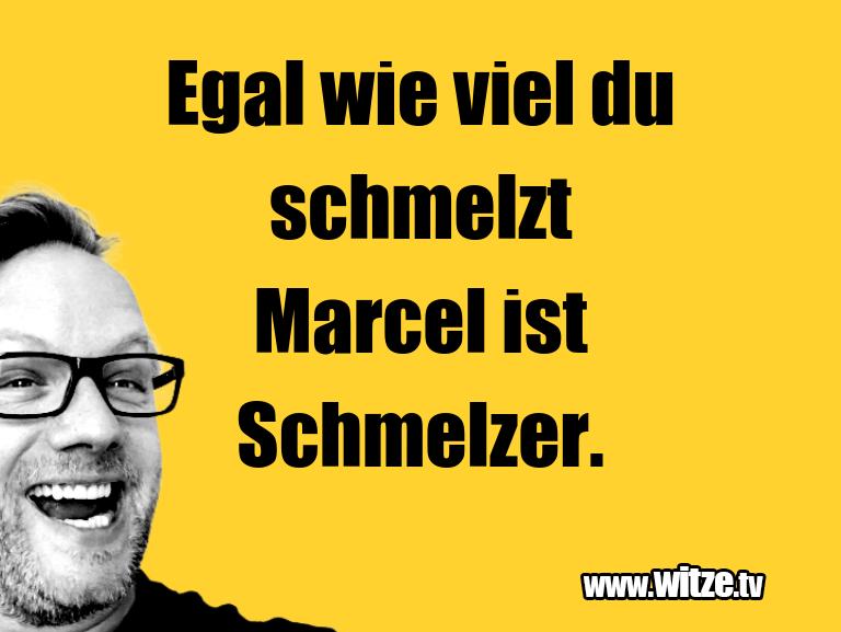 Lustige Anspielung… Egal wie viel du schmelzt Marcel ist Schmelzer.…