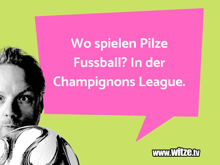 Krönung der Witze… Wo spielen Pilze Fussball? In der Champignons Leag…