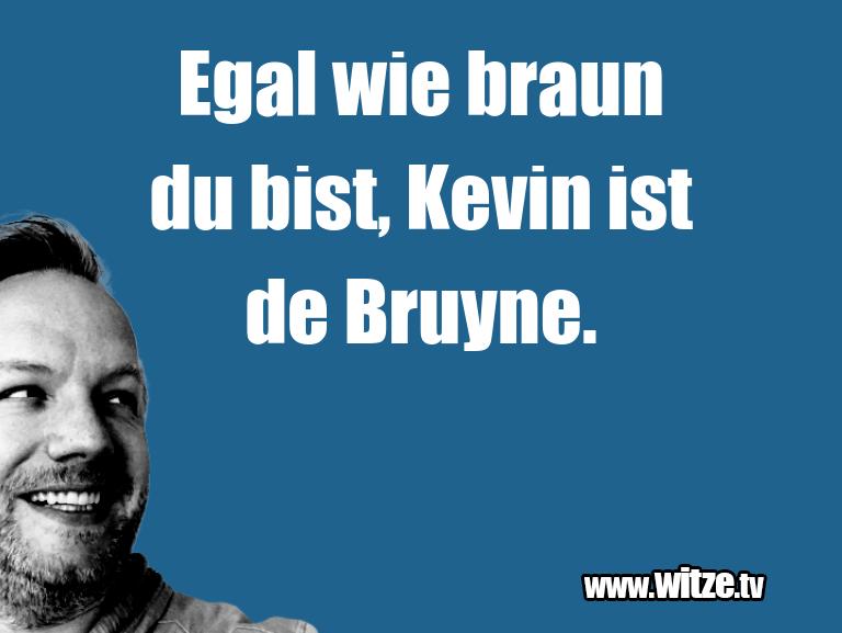Hammer Joke... Egal wie braun du bist, Kevin ist de Bruyne.…