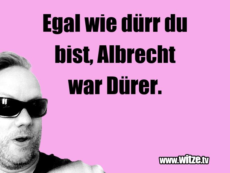 Hammer Gag… Egal wie dürr du bist, Albrecht war Dürer.…