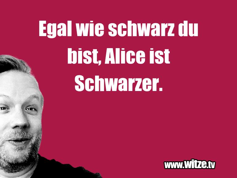 Lustige Anspielung… Egal wie schwarz du bist, Alice ist Schwarzer.…