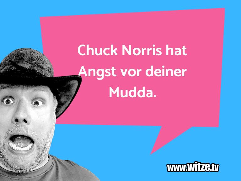 Nur Unsinn… Chuck Norris hat Angst vor deiner Mudda.…