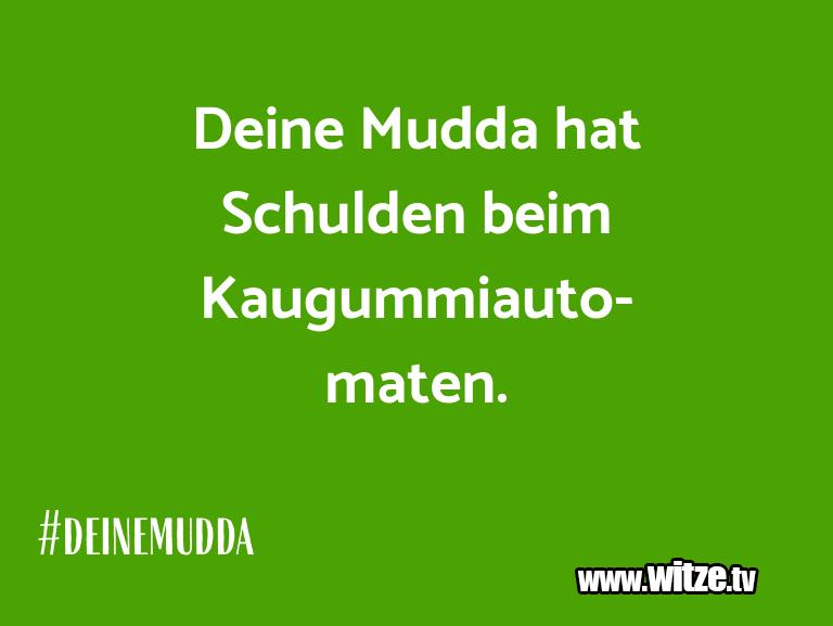 Lustige Anspielung… Deine Mudda hat Schulden beim Kaugummiautomaten.…