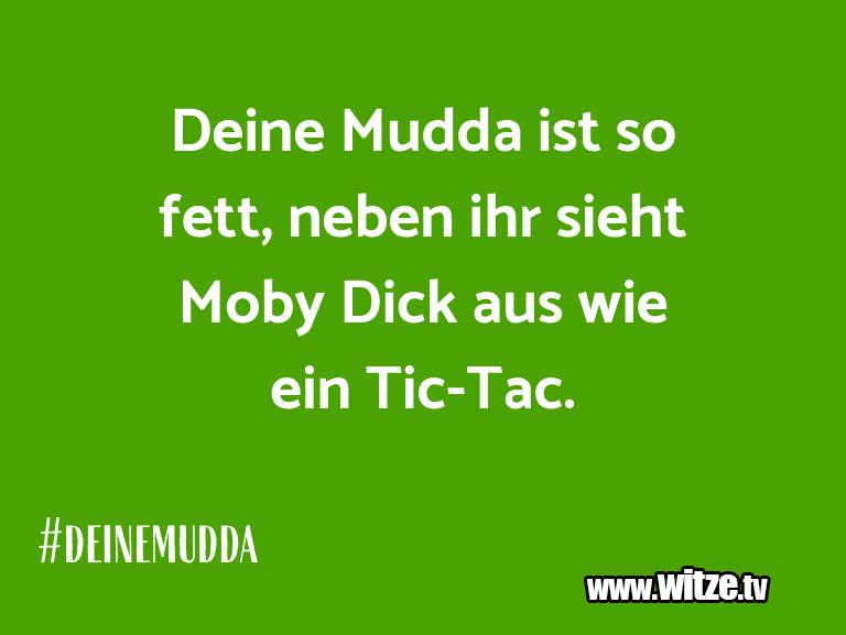 Nur Unsinn… Deine Mudda ist so fett, neben ihr sieht Moby Dick…