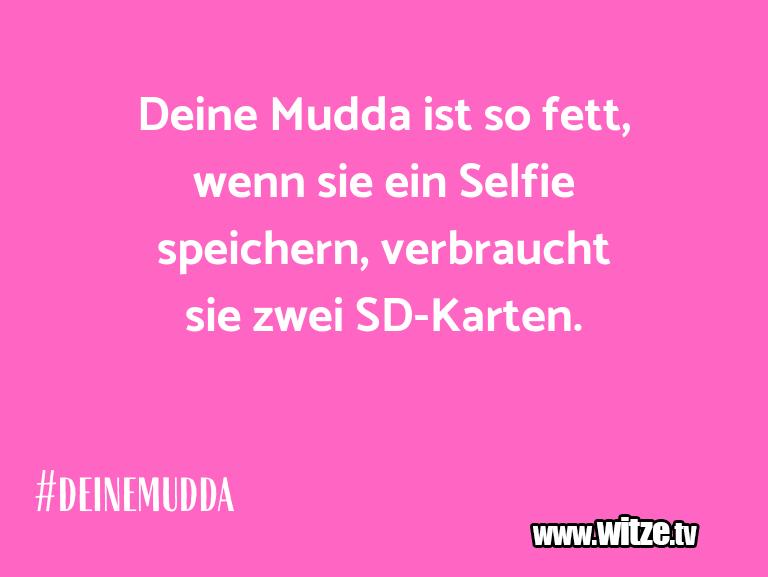 Nur Unsinn… Deine Mudda ist so fett, wenn sie ein Selfie speic…