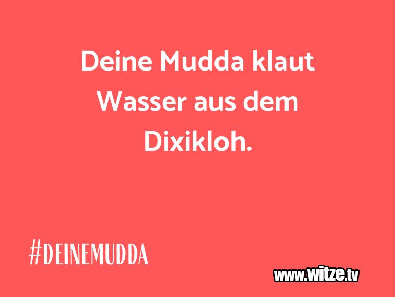 Muttis Witze… Deine Mudda klaut Wasser aus dem Dixikloh.…