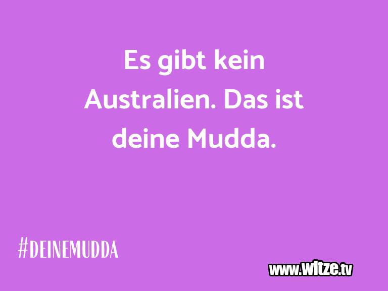 Leidenschaftlicher Humor... Es gibt kein Australien. Das ist deine Mudda.…