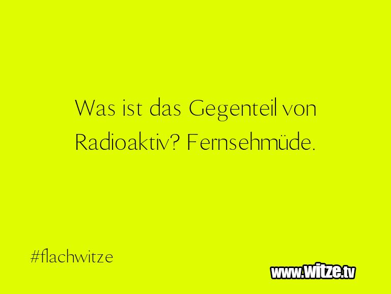 Das ist Humor… Was ist das Gegenteil von Radioaktiv? Fernsehmüde.…