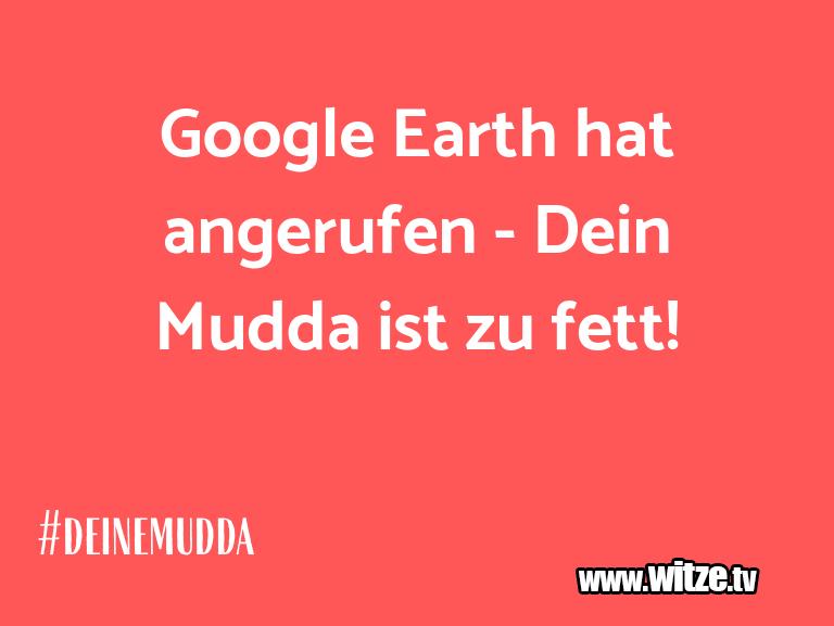 WaseinJux...GoogleEarthhatangerufen DeinMuddaistzufet…
