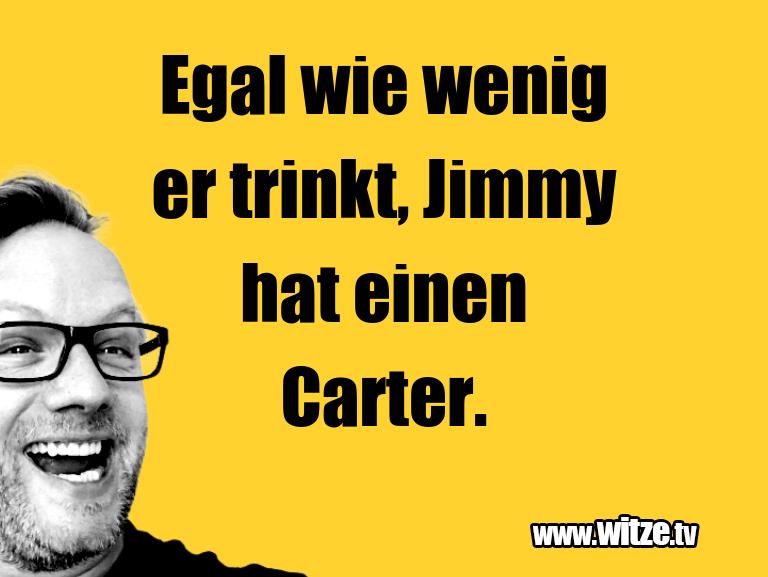 Mehr Schabernack über...Egal wie wenig er trinkt, Jimmy hat einen Carter.…