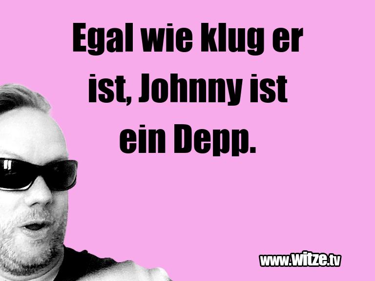 Geistesblitz zu… Egal wie klug er ist, Johnny ist ein Depp.…