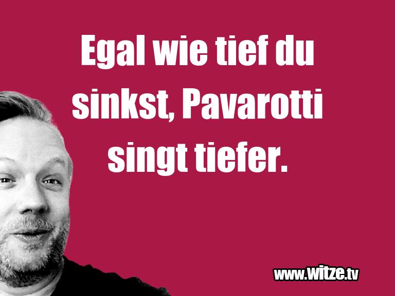 Clown zum Frühstück gegessen… Egal wie tief du sinkst, Pavarotti singt tiefer.…