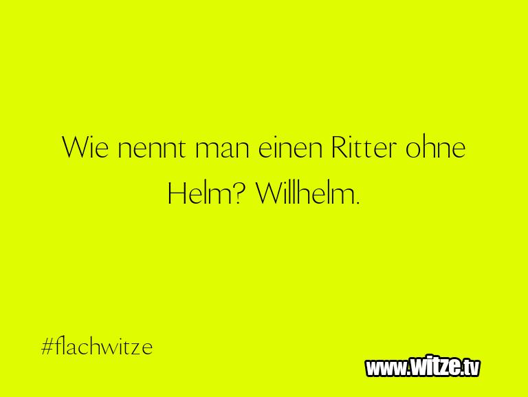 Lustige Anspielung… Wie nennt man einen Ritter ohne Helm? Willhelm.…