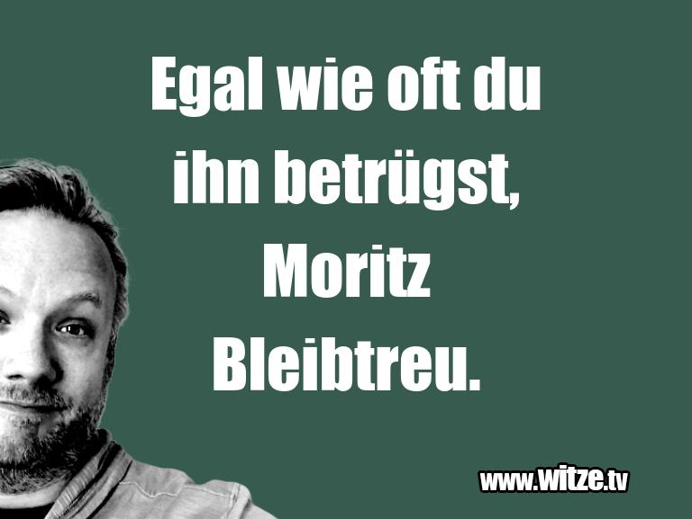 Kracher vom Schöpfer… Egal wie oft du ihn betrügst, Moritz Bleibtreu.…