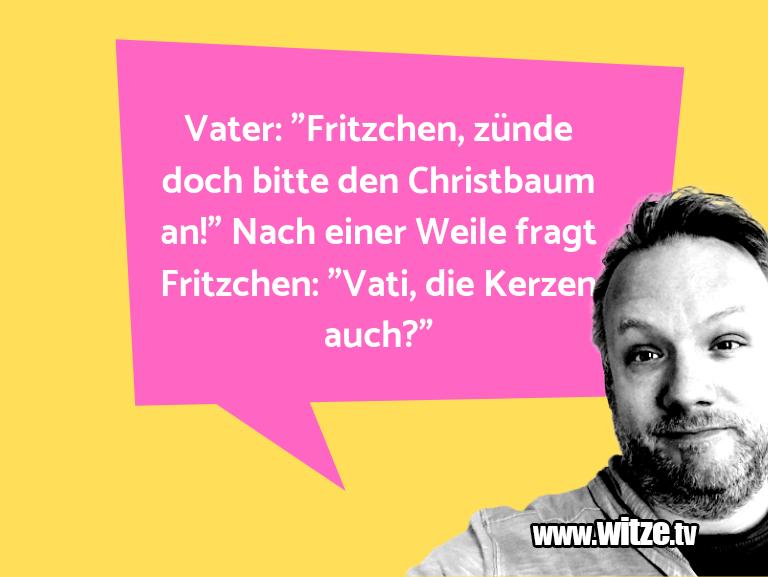 """Nur Unsinn… Vater: """"Fritzchen, zünde doch bitte den Christbaum…"""