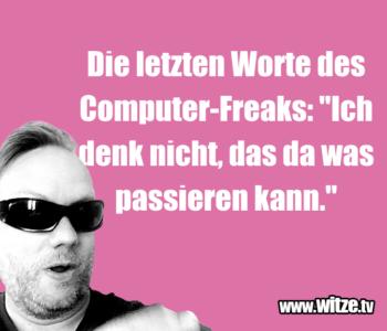 Die letzten Worte des Computer-Freaks…