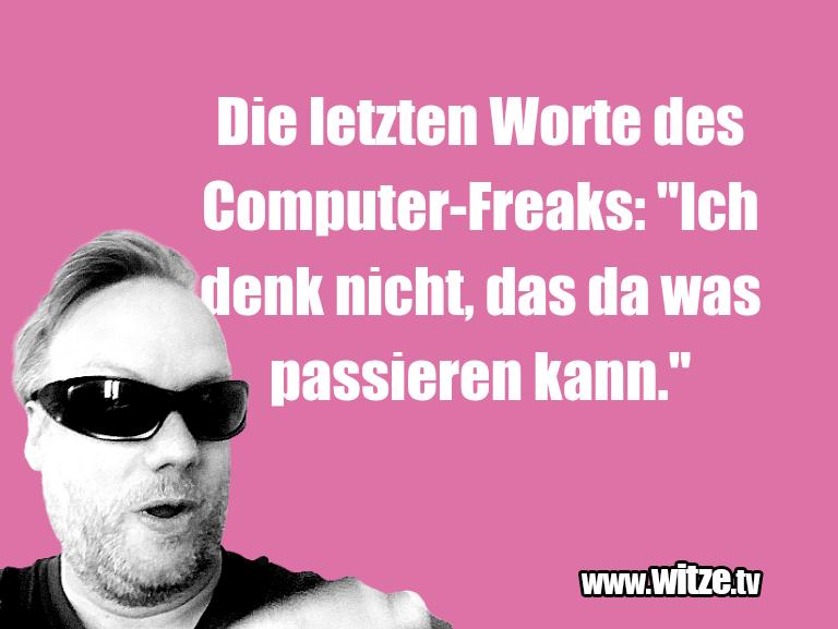 "NurUnsinn…DieletztenWortedesComputer Freaks:""Ichdenkn…"