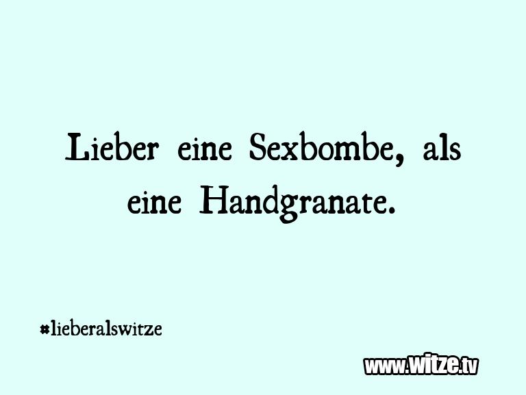 Das ist Humor… Lieber eine Sexbombe, als eine Handgranate.…