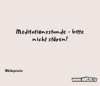 Meditationsstunde – bitte nicht…