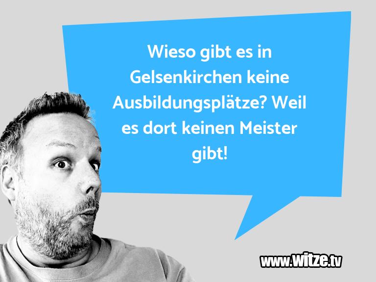 Lustige Anspielung… Wieso gibt es in Gelsenkirchen keine Ausbildungspl…
