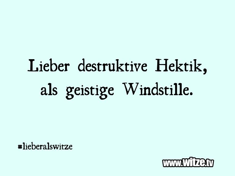 Ein Wortwitz über… Lieber destruktive Hektik, als geistige Windstille…