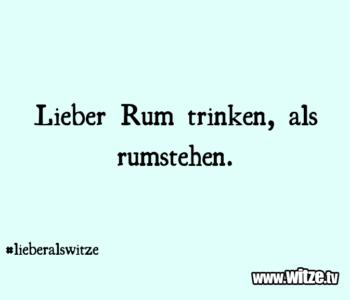 Lieber Rum trinken…