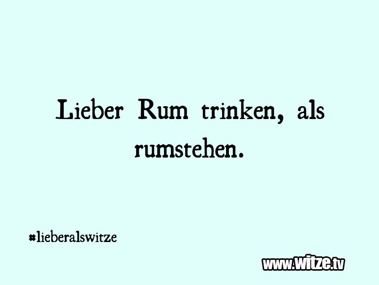 Hammer Gag… Lieber Rum trinken, als rumstehen.…