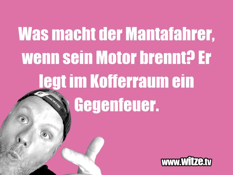 Witz über… Was macht der Mantafahrer, wenn sein Motor brennt?…