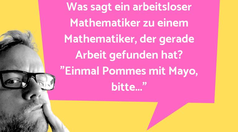 Hammer Joke... Was sagt ein arbeitsloser Mathematiker zu einem Ma…