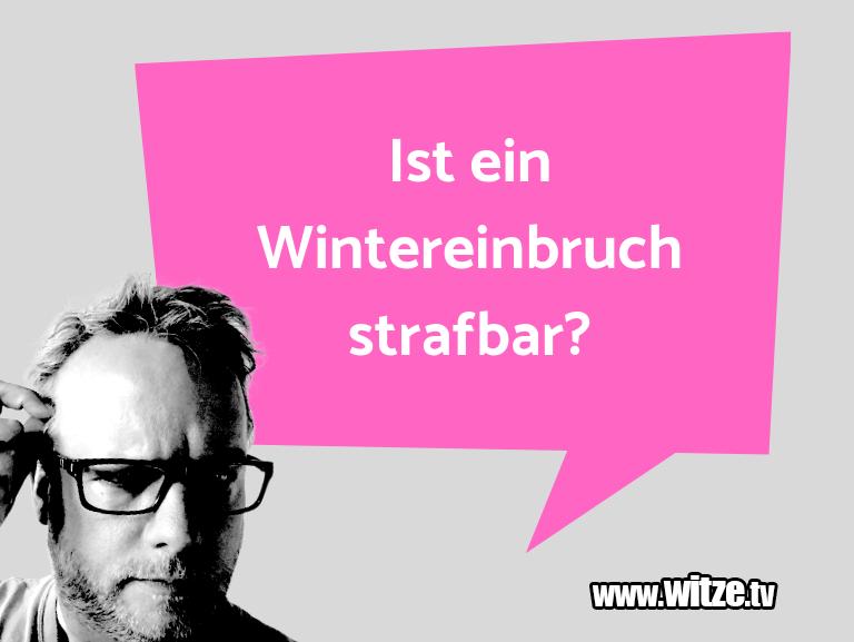 Witz über… Ist ein Wintereinbruch strafbar?…