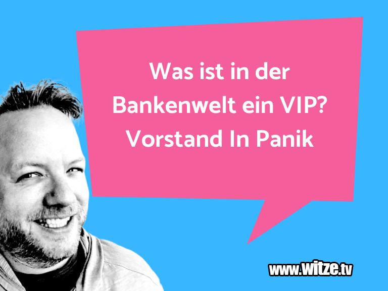 Geisteshaltung oder Schabernack… Was ist in der Bankenwelt ein VIP? Vorstand In Pan…