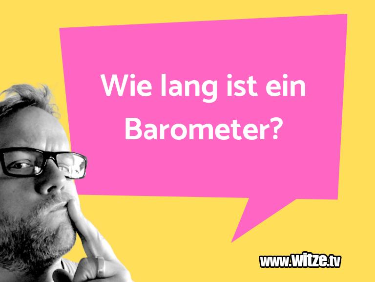 Muttis Witze… Wie lang ist ein Barometer?…