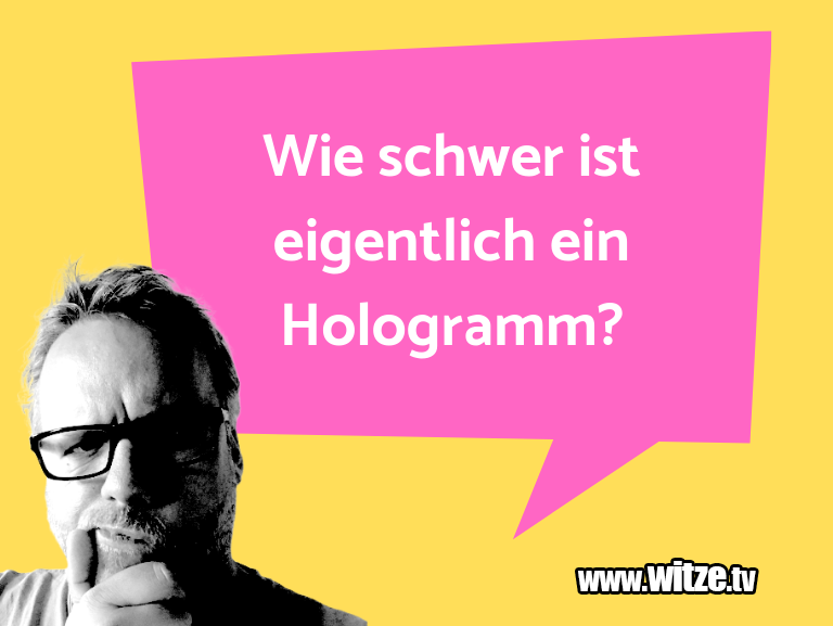 Das ist Humor… Wie schwer ist eigentlich ein Hologramm?…