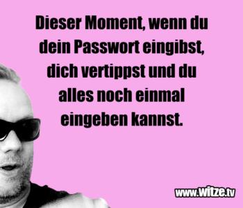 Dieser Moment, wenn du dein Passwort eingibst…