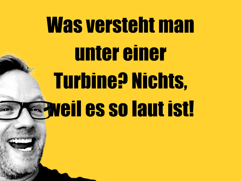 Witz über… Was versteht man unter einer Turbine? Nichts, weil…