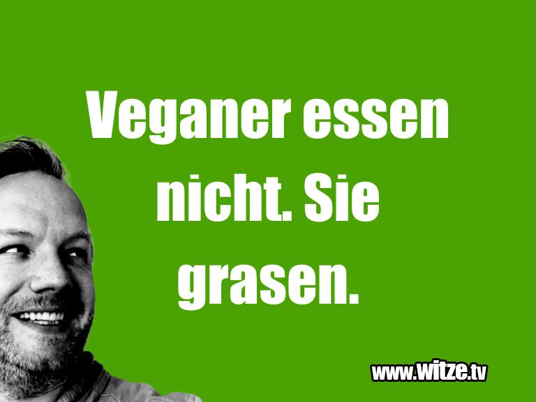 Nur Unsinn… Veganer essen nicht. Sie grasen.…