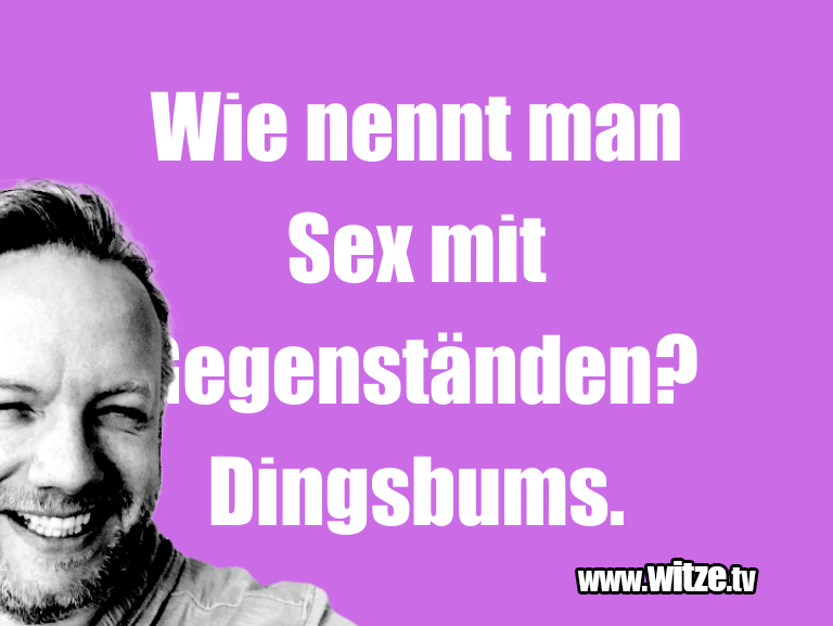 Geisteshaltung oder Schabernack… Wie nennt man Sex mit Gegenständen? Dingsbums.…
