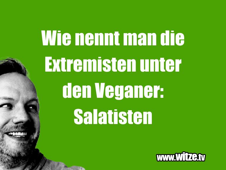 Witz über… Wie nennt man die Extremisten unter den Veganer: S…