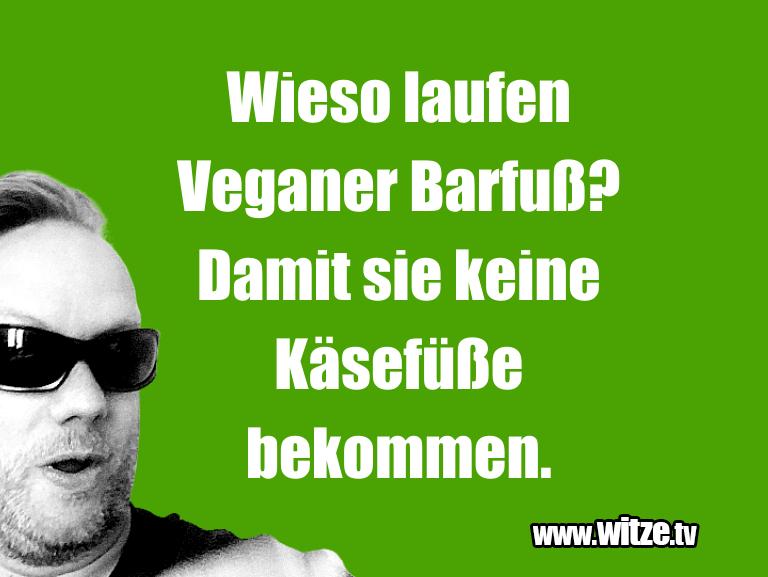 Das ist Humor… Wieso laufen Veganer Barfuß? Damit sie keine Käsef…