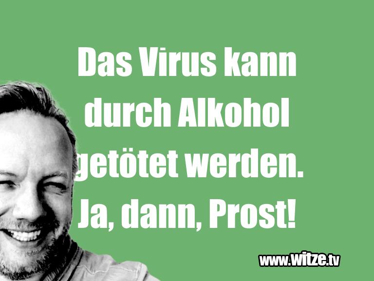 Witz über… Das Virus kann durch Alkohol getötet werden. Ja, d…