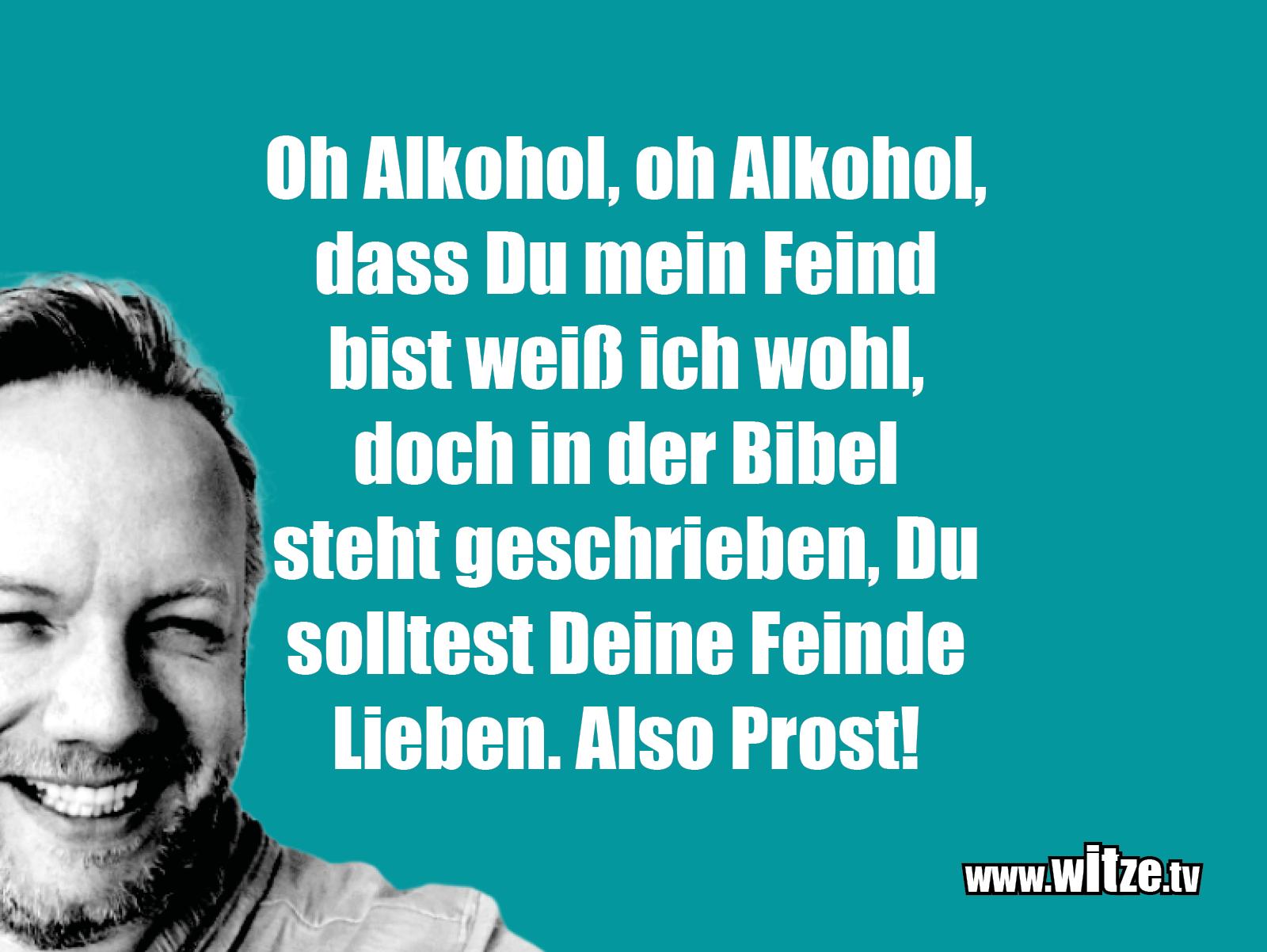Das ist Humor... Oh Alkohol, oh Alkohol, dass du mein Freund...
