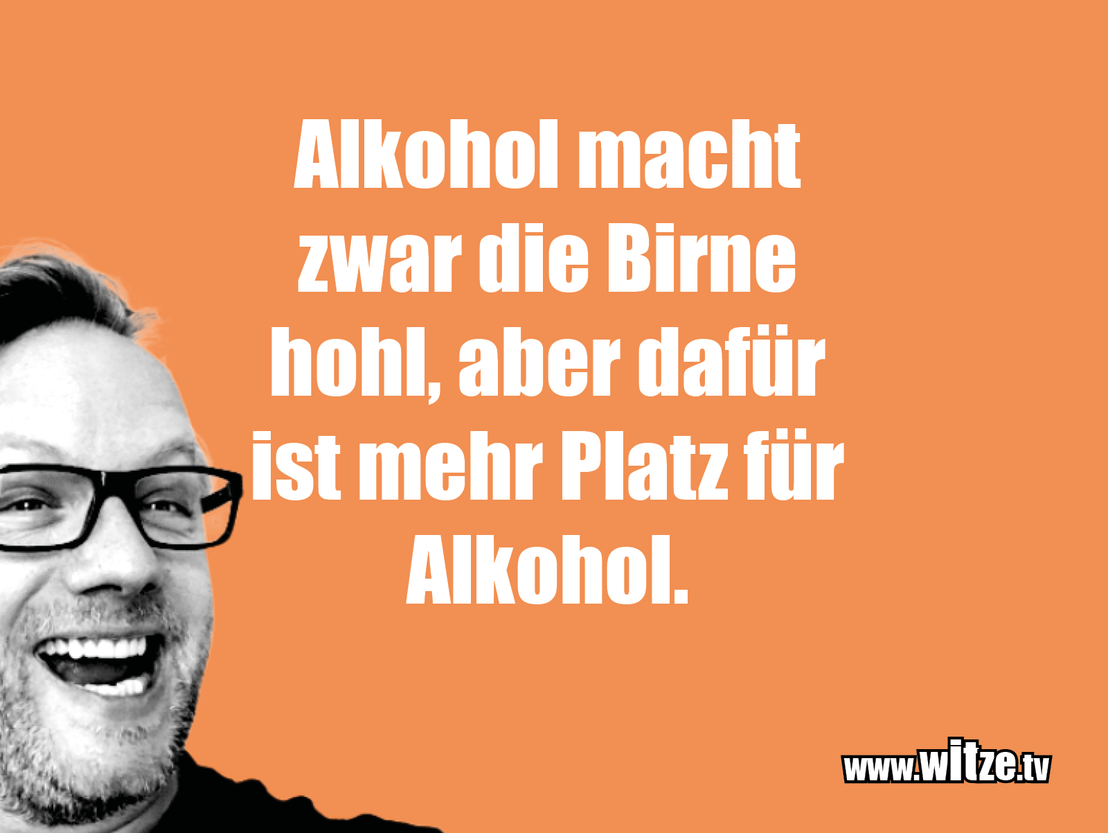Das ist Humor... Alkohol macht zwar die Birne...