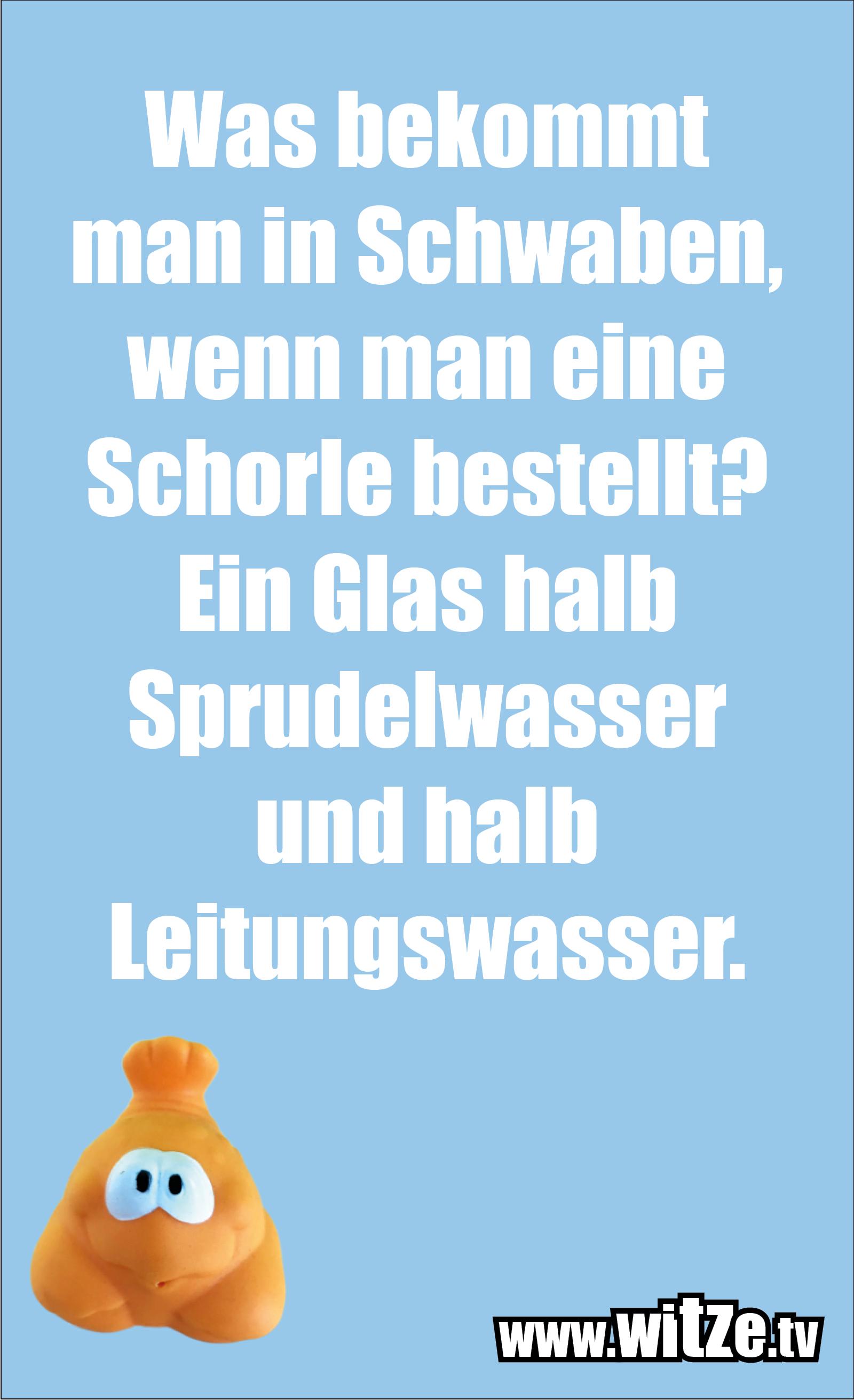 Schwaben Witz… Was bekommt man in Schwaben, wenn man eine Schorle bestellt? Ein Glas halb Sprudelwasser und halb Leitungswasser.