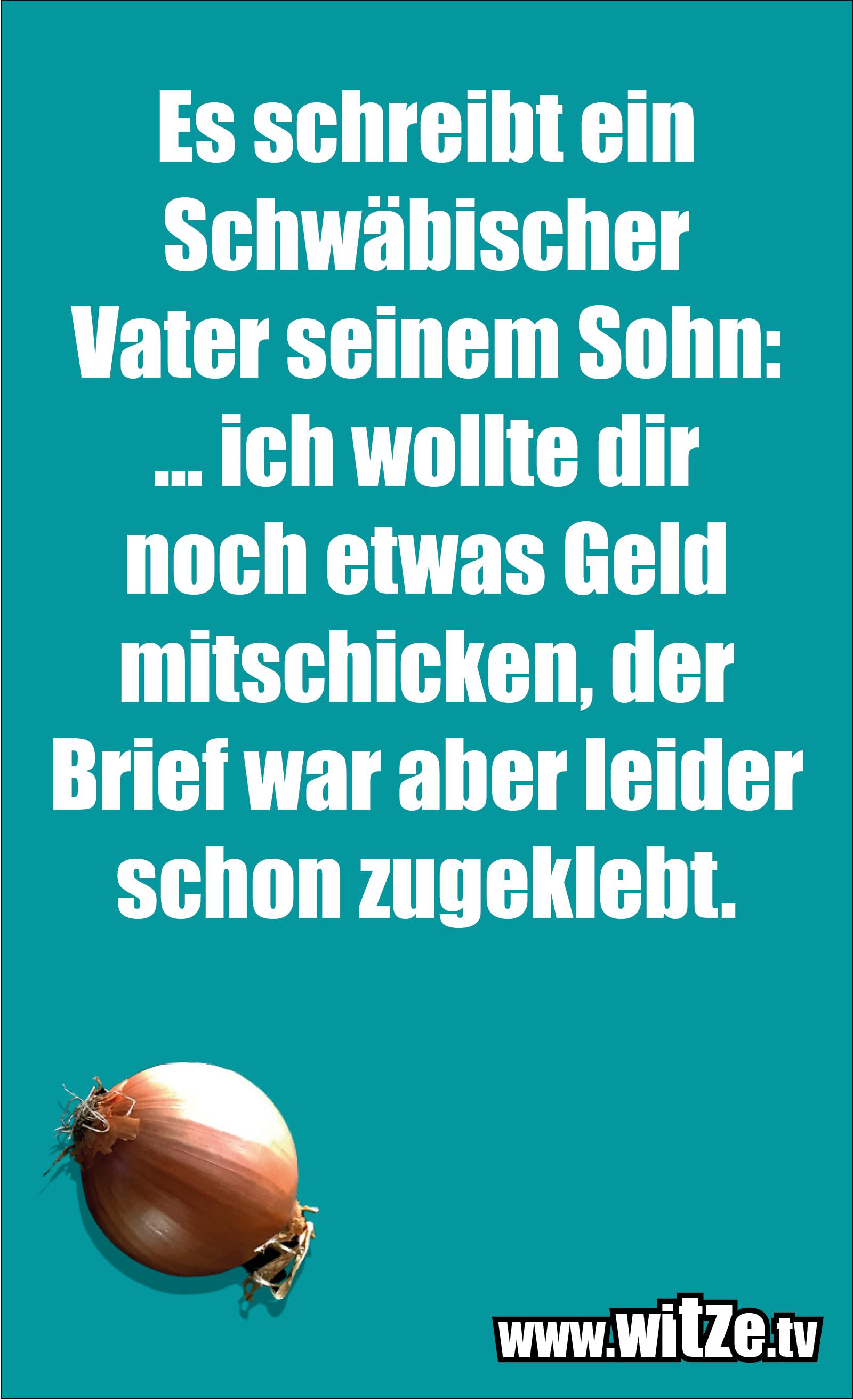 Schwaben Witz… Es schreibt ein Schwäbischer Vater seinem Sohn: ... ich wollte dir noch etwas Geld mitschicken, der Brief war aber leider schon zugeklebt.